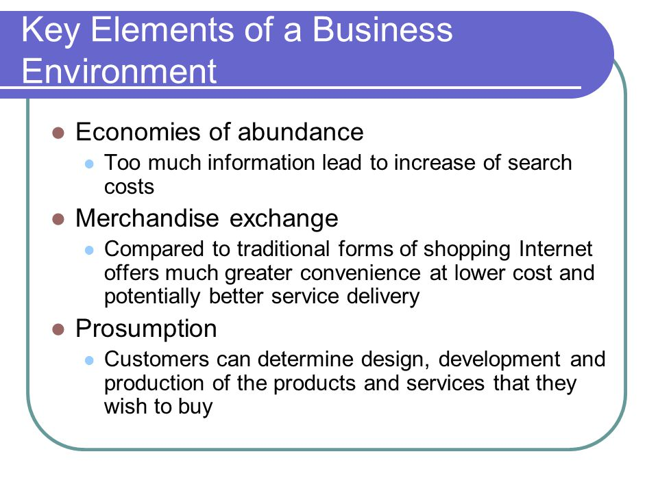 Key Elements of a Business Environment Economies of abundance Too much information lead to increase of search costs Merchandise exchange Compared to traditional forms of shopping Internet offers much greater convenience at lower cost and potentially better service delivery Prosumption Customers can determine design, development and production of the products and services that they wish to buy