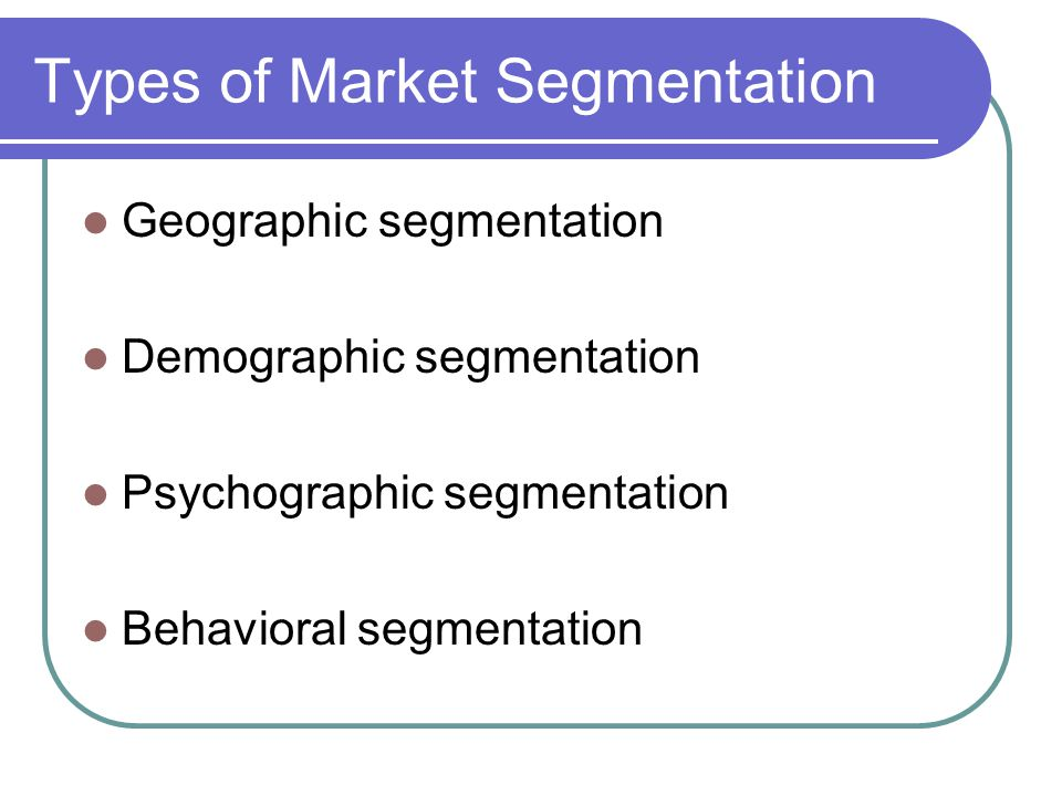 Types of Market Segmentation Geographic segmentation Demographic segmentation Psychographic segmentation Behavioral segmentation