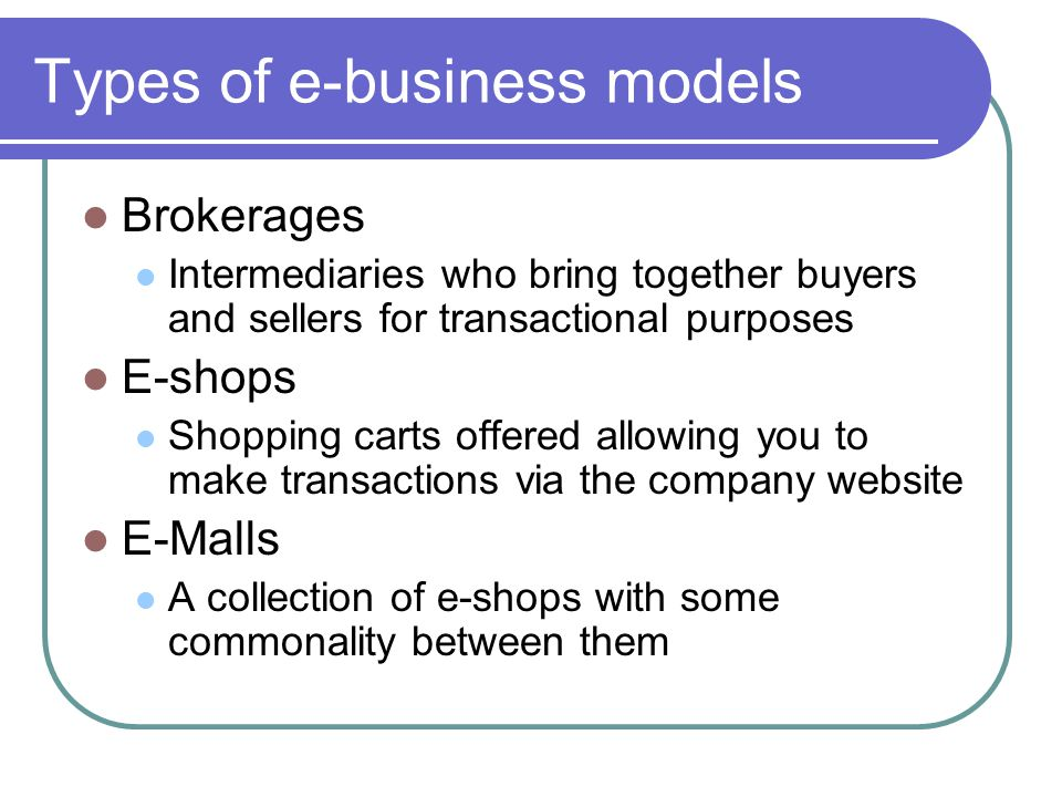 Types of e-business models Brokerages Intermediaries who bring together buyers and sellers for transactional purposes E-shops Shopping carts offered allowing you to make transactions via the company website E-Malls A collection of e-shops with some commonality between them