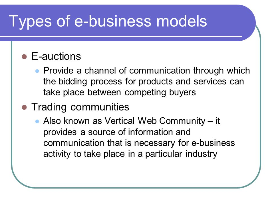 Types of e-business models E-auctions Provide a channel of communication through which the bidding process for products and services can take place between competing buyers Trading communities Also known as Vertical Web Community – it provides a source of information and communication that is necessary for e-business activity to take place in a particular industry
