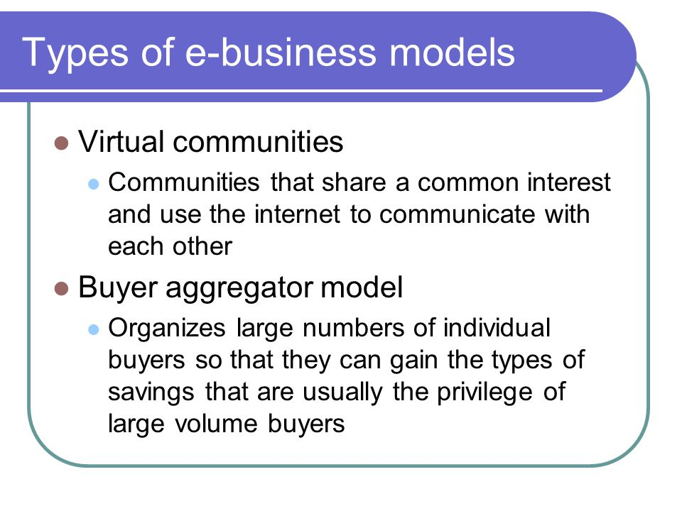Types of e-business models Virtual communities Communities that share a common interest and use the internet to communicate with each other Buyer aggr