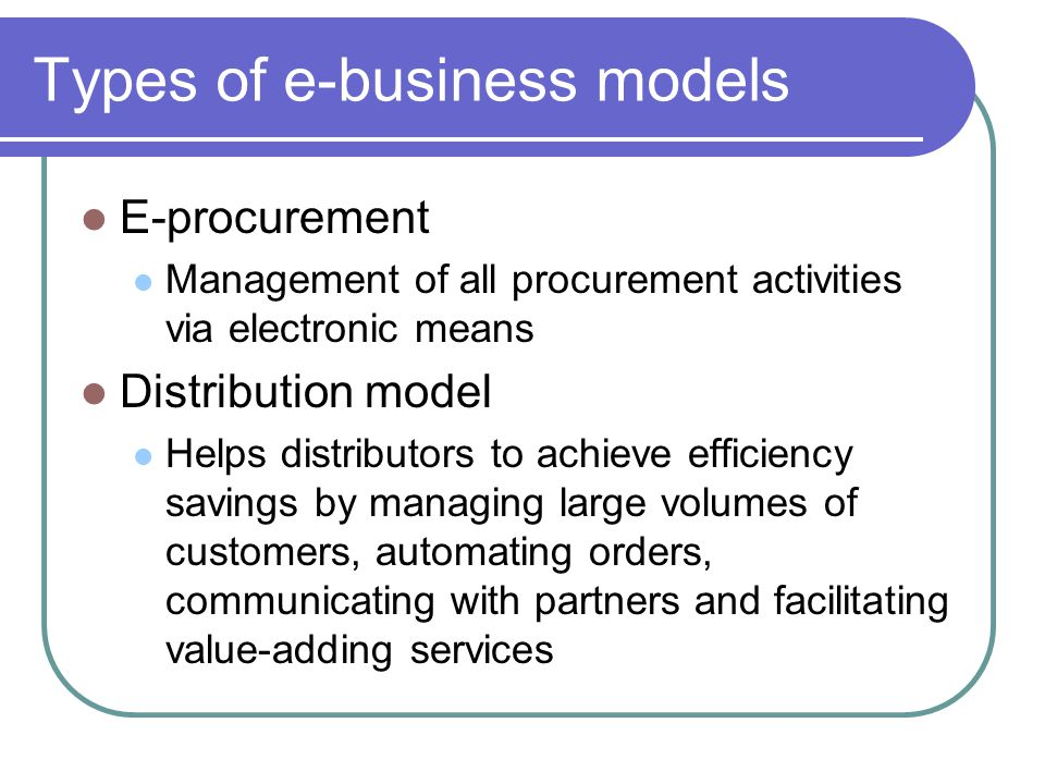 Types of e-business models E-procurement Management of all procurement activities via electronic means Distribution model Helps distributors to achieve efficiency savings by managing large volumes of customers, automating orders, communicating with partners and facilitating value-adding services