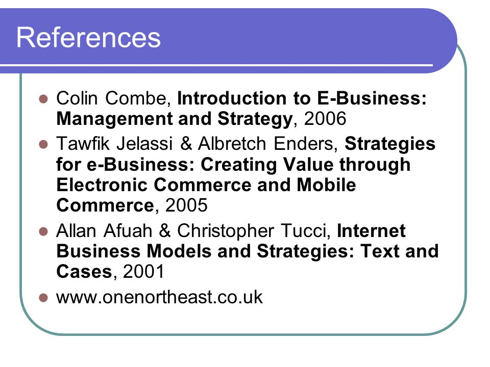References Colin Combe, Introduction to E-Business: Management and Strategy, 2006 Tawfik Jelassi & Albretch Enders, Strategies for e-Business: Creating Value through Electronic Commerce and Mobile Commerce, 2005 Allan Afuah & Christopher Tucci, Internet Business Models and Strategies: Text and Cases, 2001 www.onenortheast.co.uk