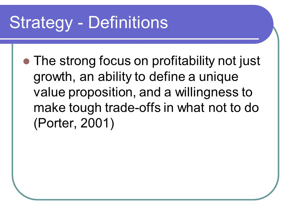 Strategy - Definitions The strong focus on profitability not just growth, an ability to define a unique value proposition, and a willingness to make t