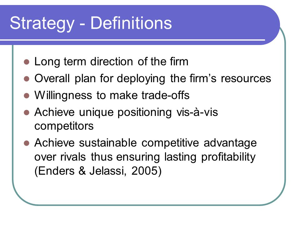 Strategy - Definitions Long term direction of the firm Overall plan for deploying the firm's resources Willingness to make trade-offs Achieve unique positioning vis-à-vis competitors Achieve sustainable competitive advantage over rivals thus ensuring lasting profitability (Enders & Jelassi, 2005)