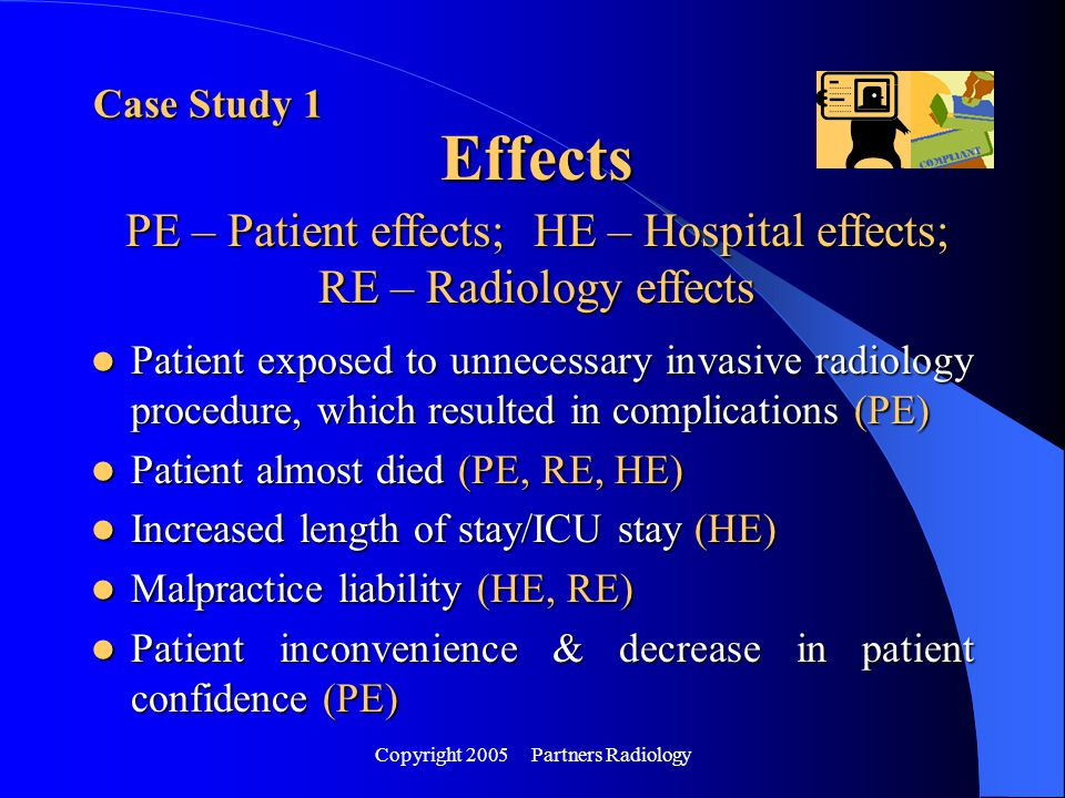 Copyright 2005 Partners Radiology Effects Patient exposed to unnecessary invasive radiology procedure, which resulted in complications (PE) Patient ex