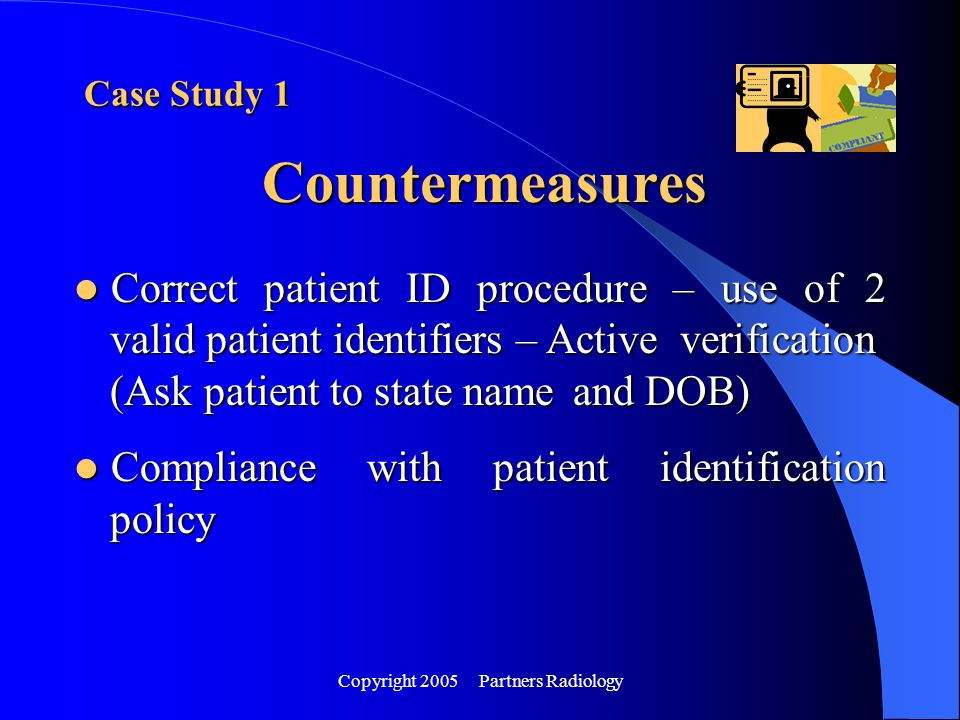 Copyright 2005 Partners Radiology Countermeasures Case Study 1 Correct patient ID procedure – use of 2 valid patient identifiers – Active verification