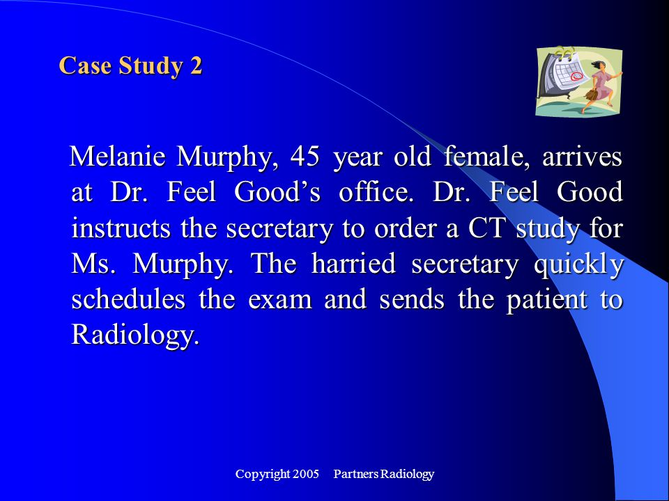 Copyright 2005 Partners Radiology Melanie Murphy, 45 year old female, arrives at Dr. Feel Good's office. Dr. Feel Good instructs the secretary to orde