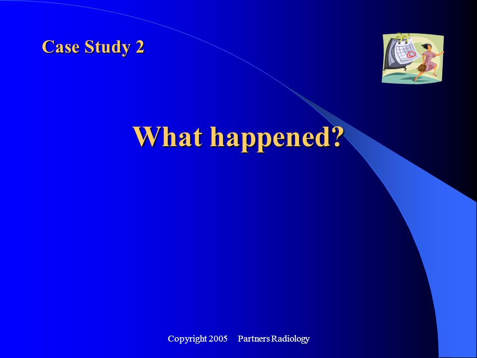 Copyright 2005 Partners Radiology Case Study 2 What happened?