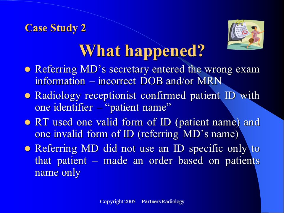 Copyright 2005 Partners Radiology Referring MD's secretary entered the wrong exam information – incorrect DOB and/or MRN Referring MD's secretary ente