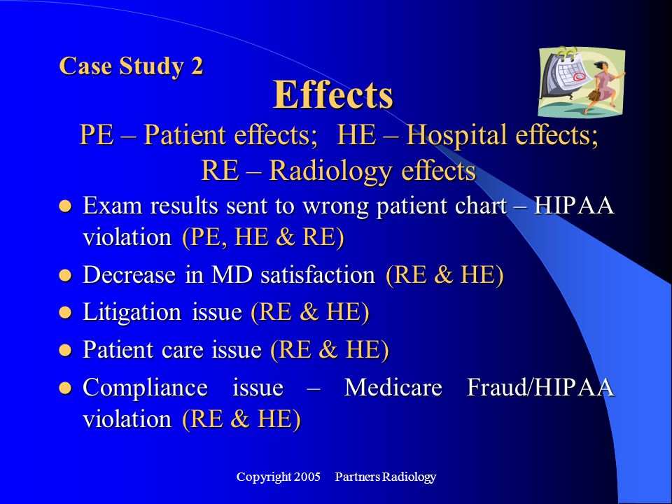 Copyright 2005 Partners Radiology Exam results sent to wrong patient chart – HIPAA violation (PE, HE & RE) Exam results sent to wrong patient chart –
