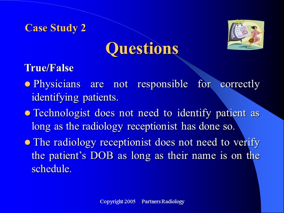 Copyright 2005 Partners Radiology Case Study 2 Questions True/False Physicians are not responsible for correctly identifying patients. Physicians are