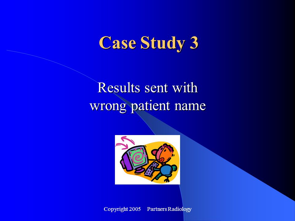 Copyright 2005 Partners Radiology Results sent with wrong patient name Case Study 3