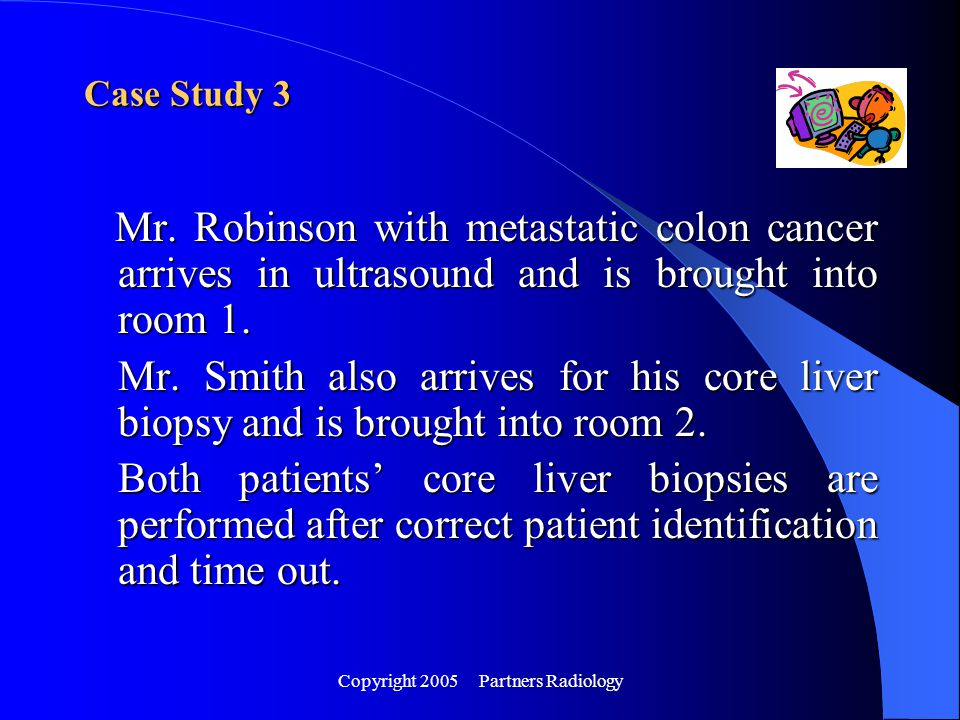Copyright 2005 Partners Radiology Mr. Robinson with metastatic colon cancer arrives in ultrasound and is brought into room 1. Mr. Robinson with metast