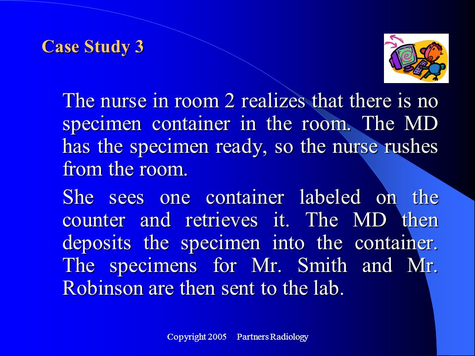 Copyright 2005 Partners Radiology The nurse in room 2 realizes that there is no specimen container in the room. The MD has the specimen ready, so the