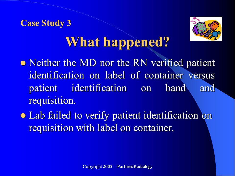 Copyright 2005 Partners Radiology Neither the MD nor the RN verified patient identification on label of container versus patient identification on ban