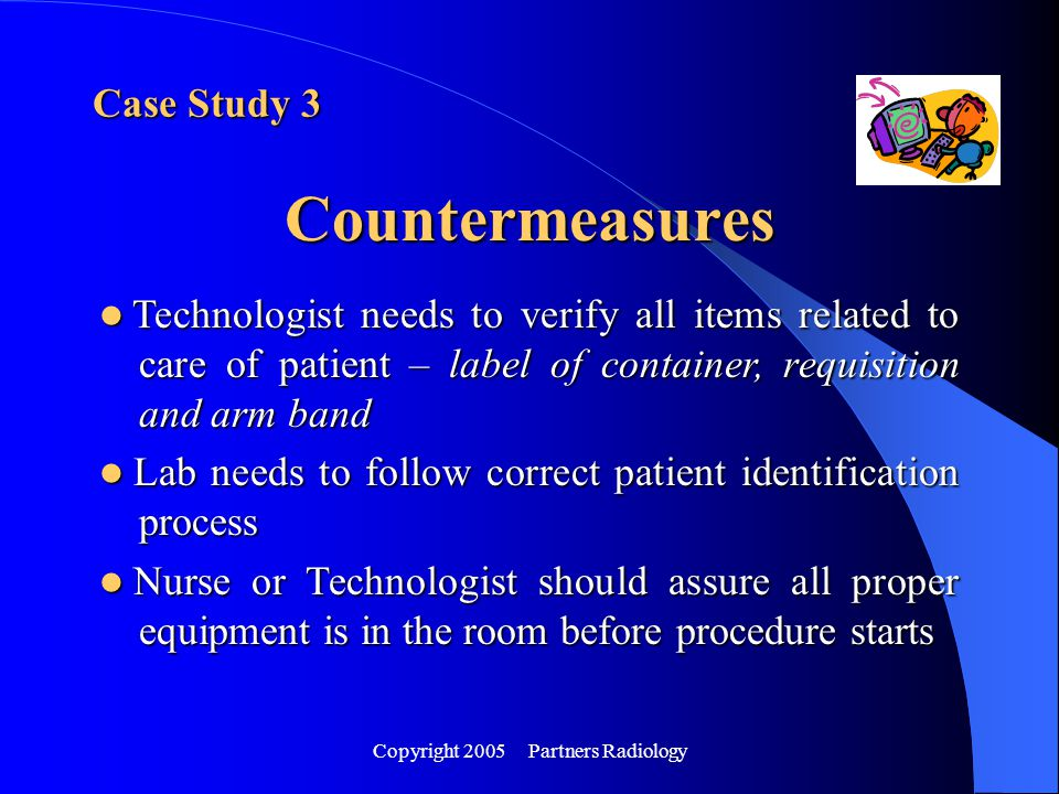 Copyright 2005 Partners Radiology Case Study 3 Countermeasures Technologist needs to verify all items related to care of patient – label of container,