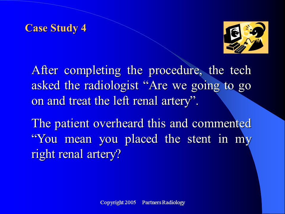 "Copyright 2005 Partners Radiology Case Study 4 After completing the procedure, the tech asked the radiologist ""Are we going to go on and treat the lef"