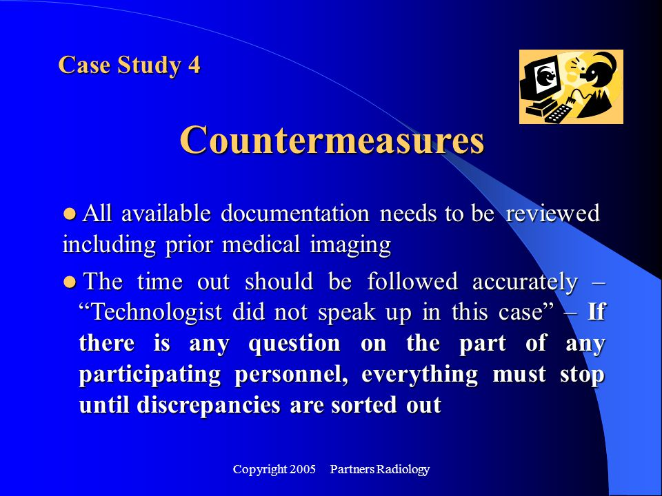 Copyright 2005 Partners Radiology Case Study 4 Countermeasures All available documentation needs to be reviewed including prior medical imaging All av