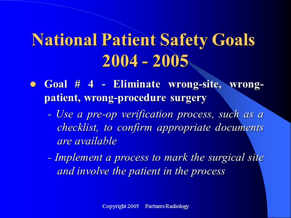 Copyright 2005 Partners Radiology Goal # 4 - Eliminate wrong-site, wrong- patient, wrong-procedure surgery Goal # 4 - Eliminate wrong-site, wrong- pat