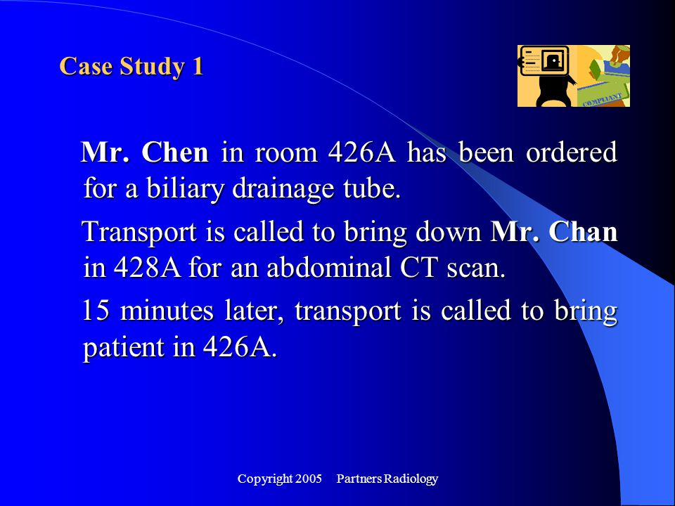 Copyright 2005 Partners Radiology Case Study 1 Mr. Chen in room 426A has been ordered for a biliary drainage tube. Mr. Chen in room 426A has been orde