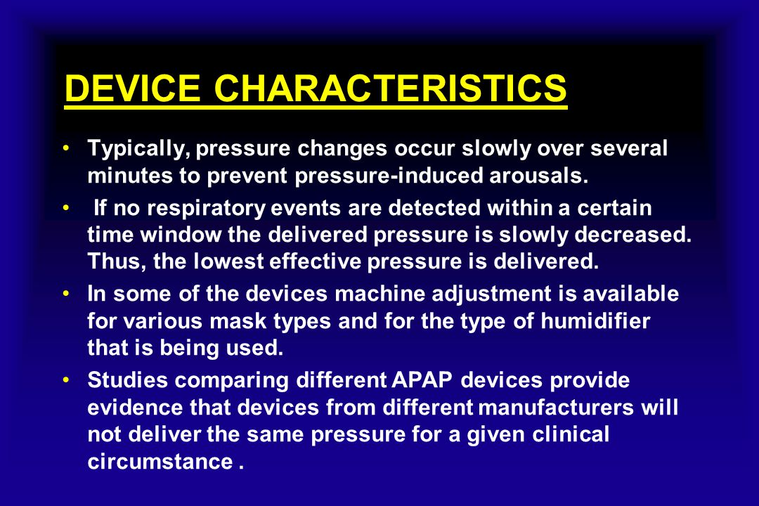 DEVICE CHARACTERISTICS Typically, pressure changes occur slowly over several minutes to prevent pressure-induced arousals. If no respiratory events ar