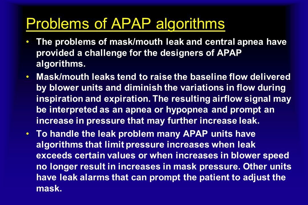 Problems of APAP algorithms The problems of mask/mouth leak and central apnea have provided a challenge for the designers of APAP algorithms. Mask/mou