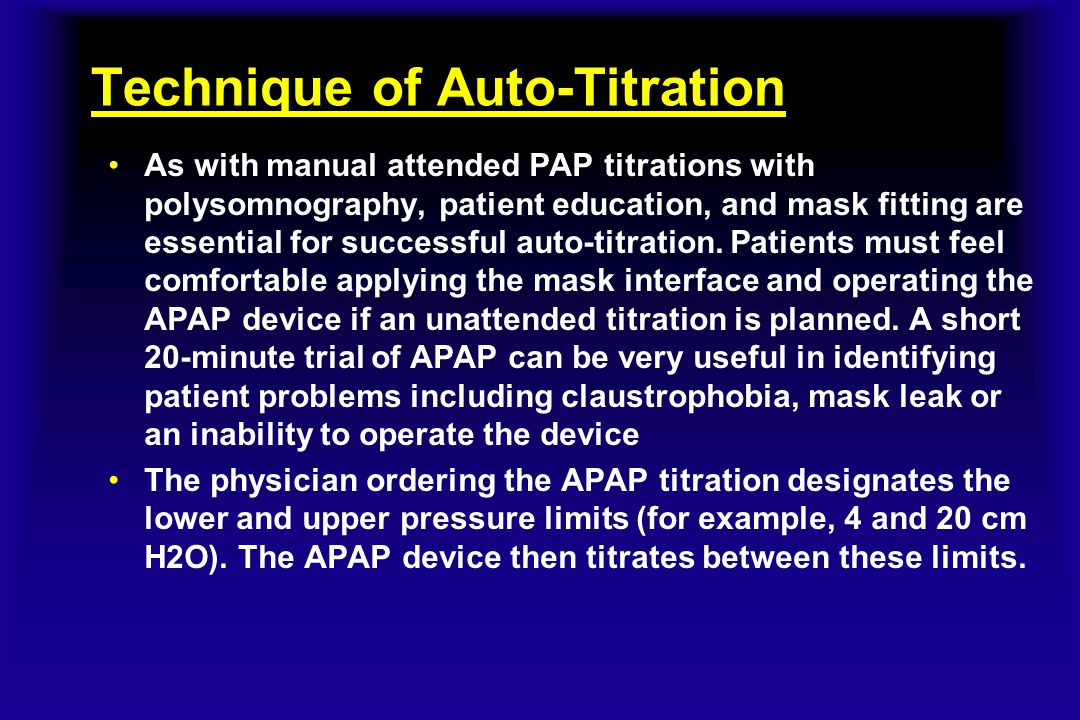 Technique of Auto-Titration As with manual attended PAP titrations with polysomnography, patient education, and mask fitting are essential for success
