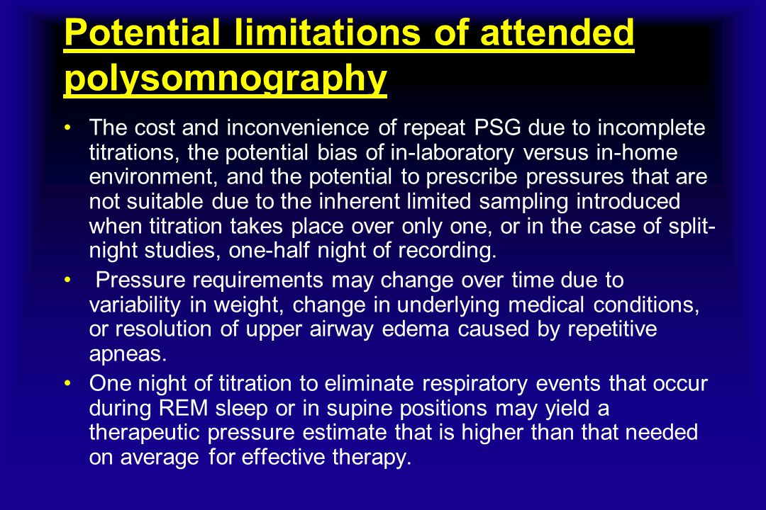 Potential limitations of attended polysomnography The cost and inconvenience of repeat PSG due to incomplete titrations, the potential bias of in-labo