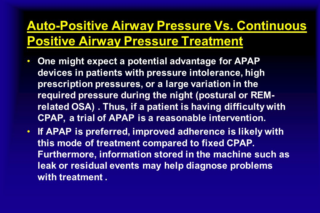 Auto-Positive Airway Pressure Vs. Continuous Positive Airway Pressure Treatment One might expect a potential advantage for APAP devices in patients wi
