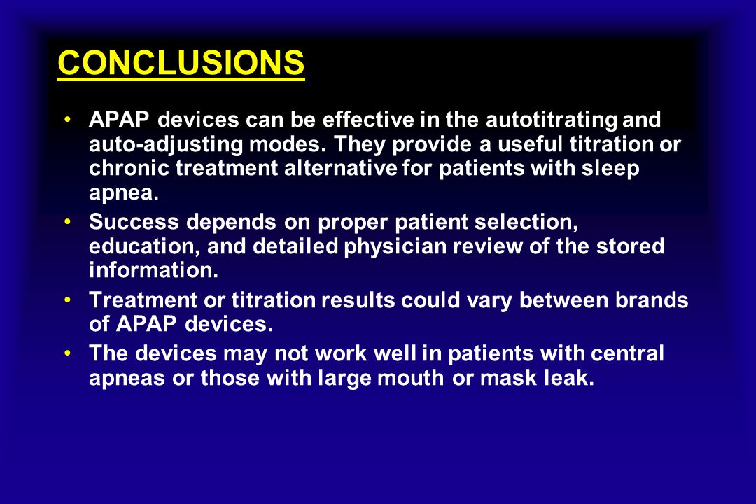 CONCLUSIONS APAP devices can be effective in the autotitrating and auto-adjusting modes. They provide a useful titration or chronic treatment alternat