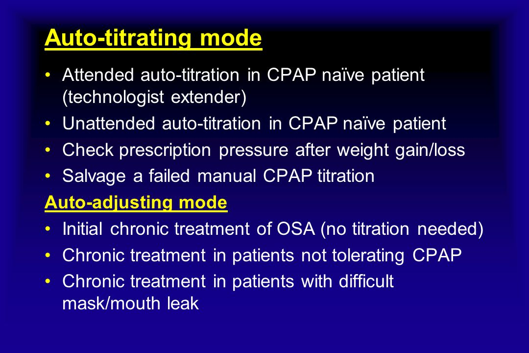 Auto-titrating mode Attended auto-titration in CPAP naïve patient (technologist extender) Unattended auto-titration in CPAP naïve patient Check prescr