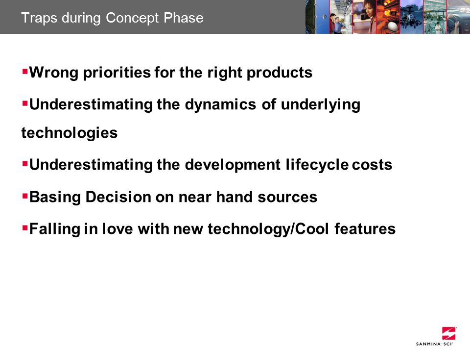 Sanmina-SCI Confidential Traps during Concept Phase  Wrong priorities for the right products  Underestimating the dynamics of underlying technologies  Underestimating the development lifecycle costs  Basing Decision on near hand sources  Falling in love with new technology/Cool features