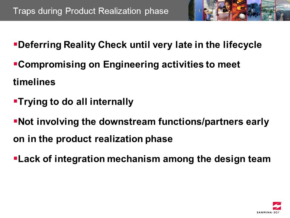 Sanmina-SCI Confidential Traps during Product Realization phase  Deferring Reality Check until very late in the lifecycle  Compromising on Engineering activities to meet timelines  Trying to do all internally  Not involving the downstream functions/partners early on in the product realization phase  Lack of integration mechanism among the design team