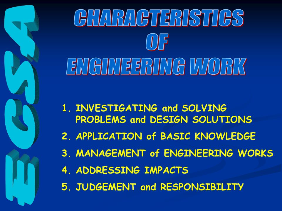 1.INVESTIGATING and SOLVING PROBLEMS and DESIGN SOLUTIONS 2.APPLICATION of BASIC KNOWLEDGE 3.MANAGEMENT of ENGINEERING WORKS 4.ADDRESSING IMPACTS 5.JUDGEMENT and RESPONSIBILITY