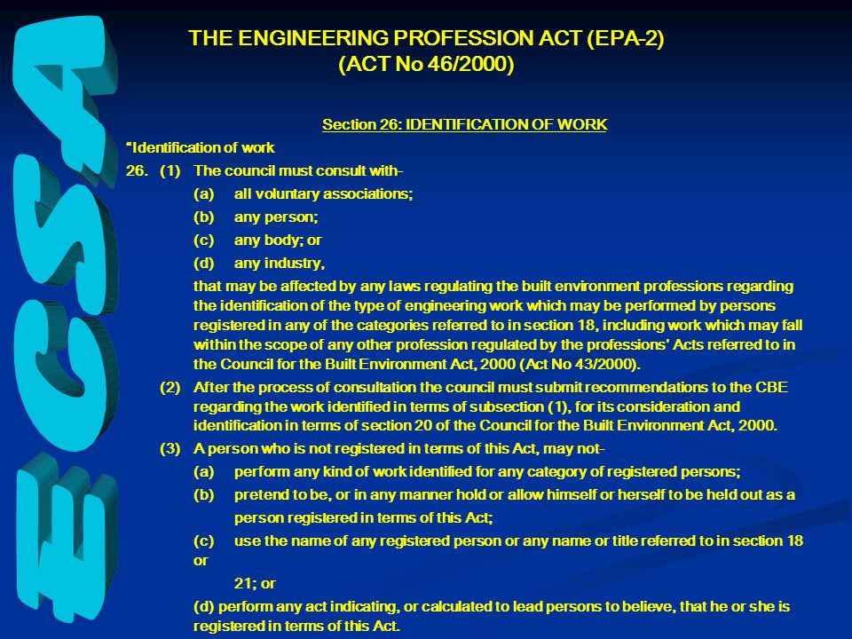 Section 26: IDENTIFICATION OF WORK Identification of work 26.(1)The council must consult with- (a)all voluntary associations; (b)any person; (c)any body; or (d)any industry, that may be affected by any laws regulating the built environment professions regarding the identification of the type of engineering work which may be performed by persons registered in any of the categories referred to in section 18, including work which may fall within the scope of any other profession regulated by the professions' Acts referred to in the Council for the Built Environment Act, 2000 (Act No 43/2000).