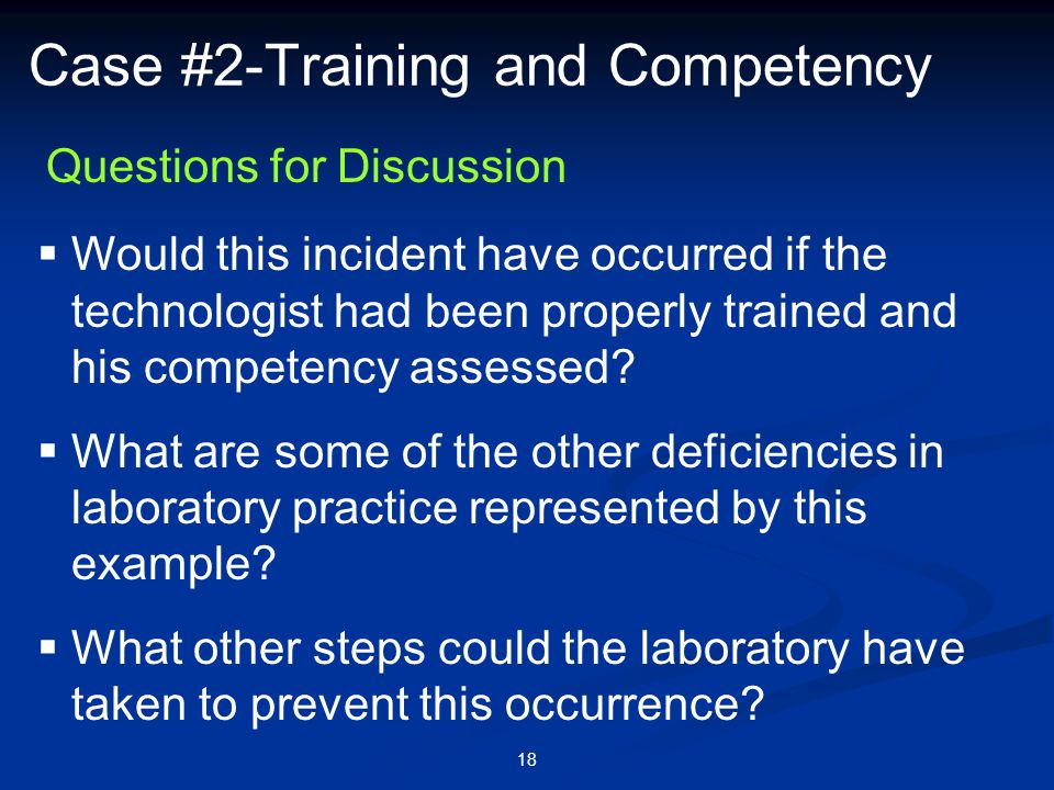 18 Case #2-Training and Competency  Would this incident have occurred if the technologist had been properly trained and his competency assessed?  Wh