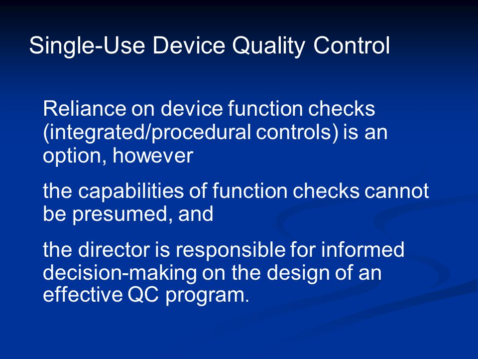 Single-Use Device Quality Control Reliance on device function checks (integrated/procedural controls) is an option, however the capabilities of functi
