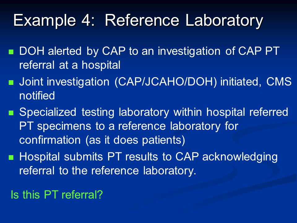 Example 4: Reference Laboratory DOH alerted by CAP to an investigation of CAP PT referral at a hospital Joint investigation (CAP/JCAHO/DOH) initiated,