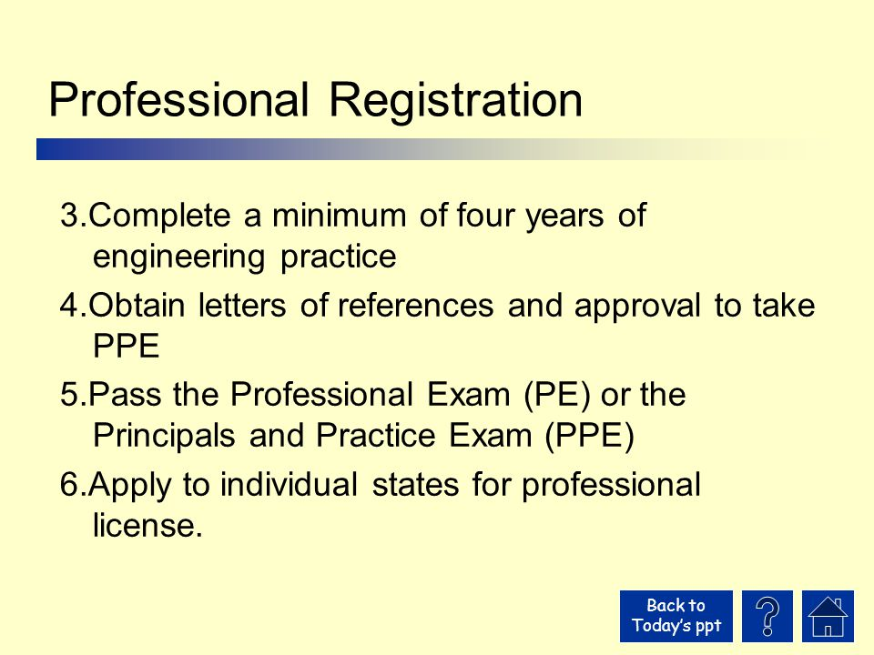 Back to Today's ppt Professional Registration 3.Complete a minimum of four years of engineering practice 4.Obtain letters of references and approval to take PPE 5.Pass the Professional Exam (PE) or the Principals and Practice Exam (PPE) 6.Apply to individual states for professional license.