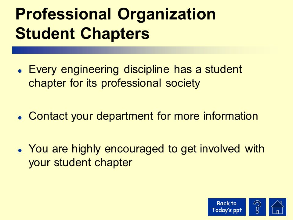Back to Today's ppt Professional Organization Student Chapters l Every engineering discipline has a student chapter for its professional society l Contact your department for more information l You are highly encouraged to get involved with your student chapter
