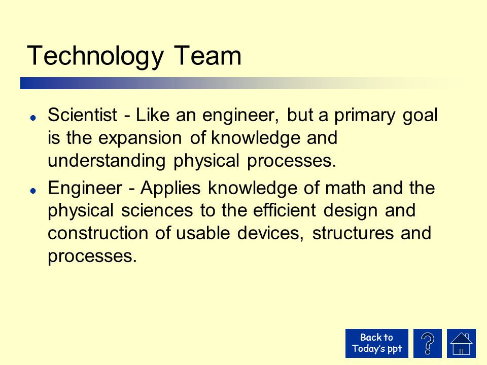 Back to Today's ppt Technology Team l Scientist - Like an engineer, but a primary goal is the expansion of knowledge and understanding physical processes.