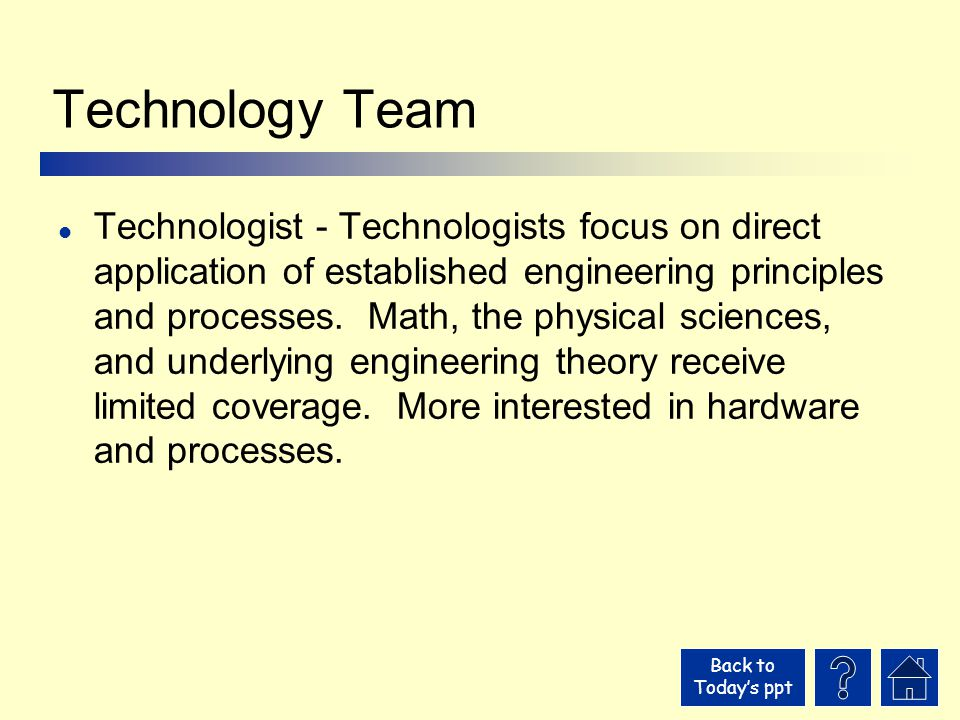 Back to Today's ppt Technology Team l Technologist - Technologists focus on direct application of established engineering principles and processes.