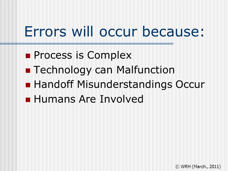 Errors will occur because: Process is Complex Technology can Malfunction Handoff Misunderstandings Occur Humans Are Involved © WRH (March., 2011)