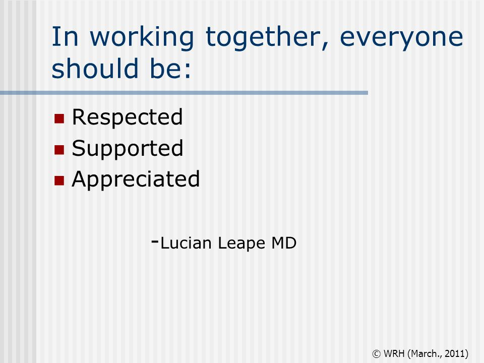 In working together, everyone should be: Respected Supported Appreciated - Lucian Leape MD © WRH (March., 2011)