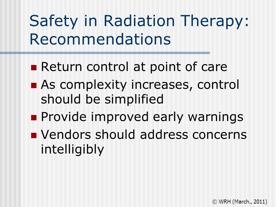 Safety in Radiation Therapy: Recommendations Return control at point of care As complexity increases, control should be simplified Provide improved early warnings Vendors should address concerns intelligibly © WRH (March., 2011)
