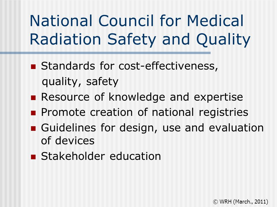 National Council for Medical Radiation Safety and Quality Standards for cost-effectiveness, quality, safety Resource of knowledge and expertise Promote creation of national registries Guidelines for design, use and evaluation of devices Stakeholder education © WRH (March., 2011)