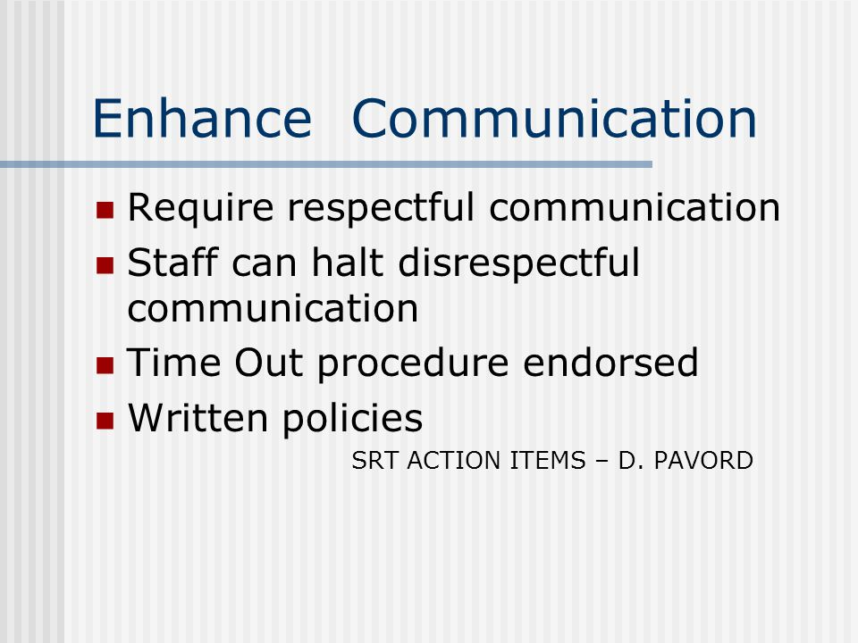 Enhance Communication Require respectful communication Staff can halt disrespectful communication Time Out procedure endorsed Written policies SRT ACTION ITEMS – D.