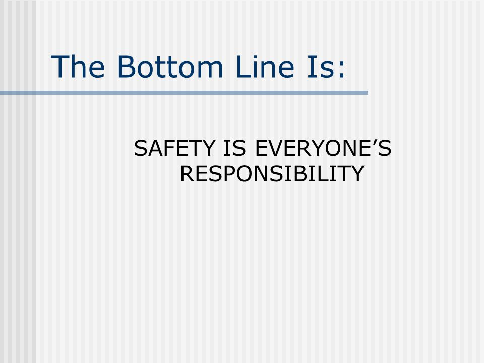 The Bottom Line Is: SAFETY IS EVERYONE'S RESPONSIBILITY