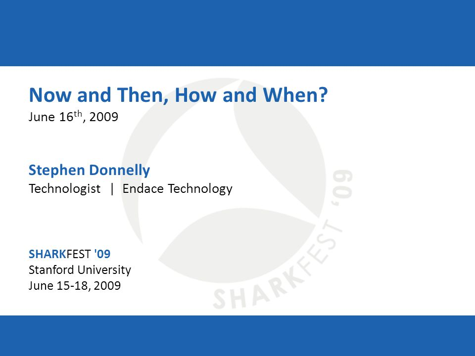 SHARKFEST '09 | Stanford University | June 15–18, 2009 Now and Then, How and When? June 16 th, 2009 Stephen Donnelly Technologist | Endace Technology